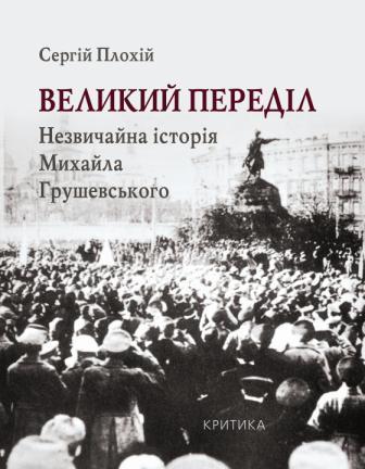 «Великий переділ: Незвичайна історія Михайла Грушевського» (Критика, 2011)